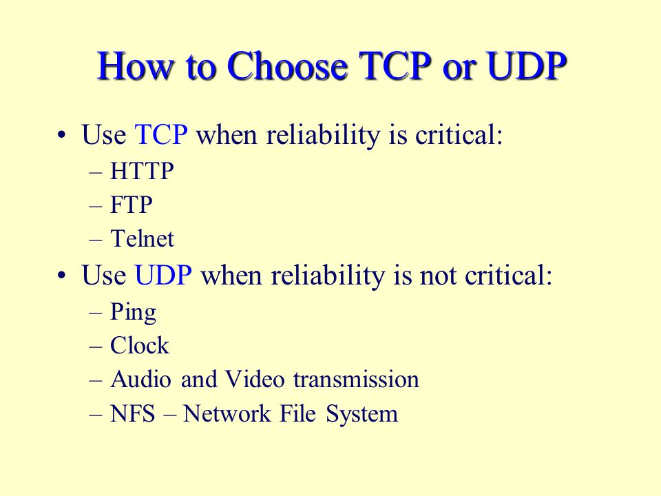 How to Choose TCP or UDP Use TCP when reliability is critical: –HTTP –FTP –Telnet Use UDP when reliability is not critical: –Ping –Clock –Audio and Video transmission –NFS – Network File System