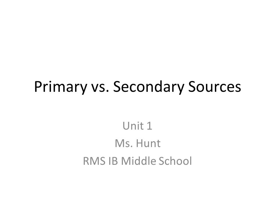 Primary vs. Secondary Sources Unit 1 Ms. Hunt RMS IB Middle School