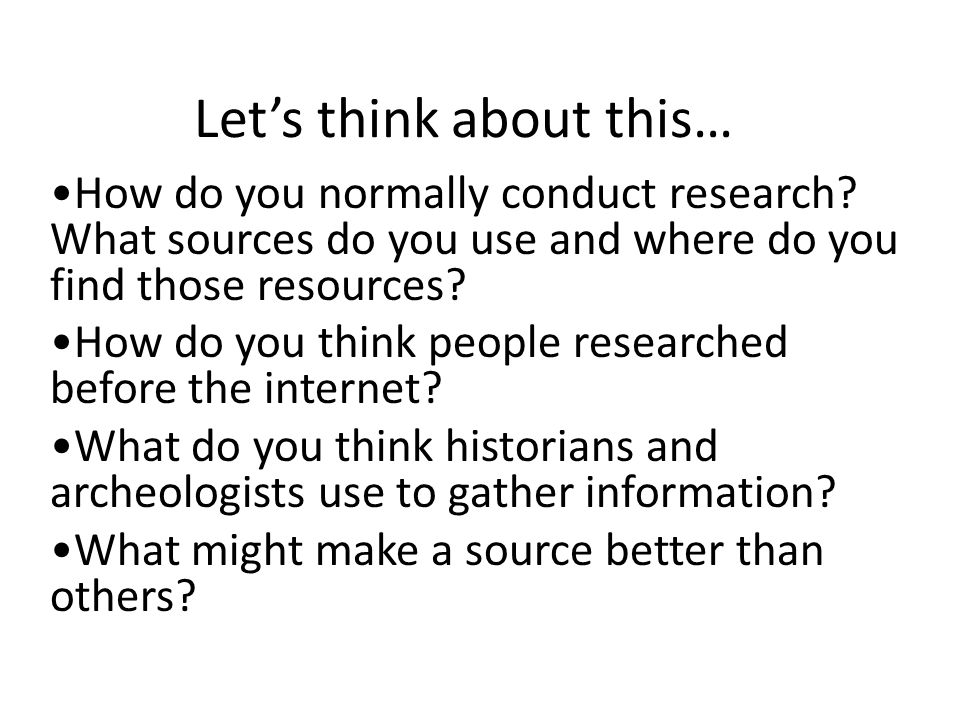 Let's think about this… How do you normally conduct research.