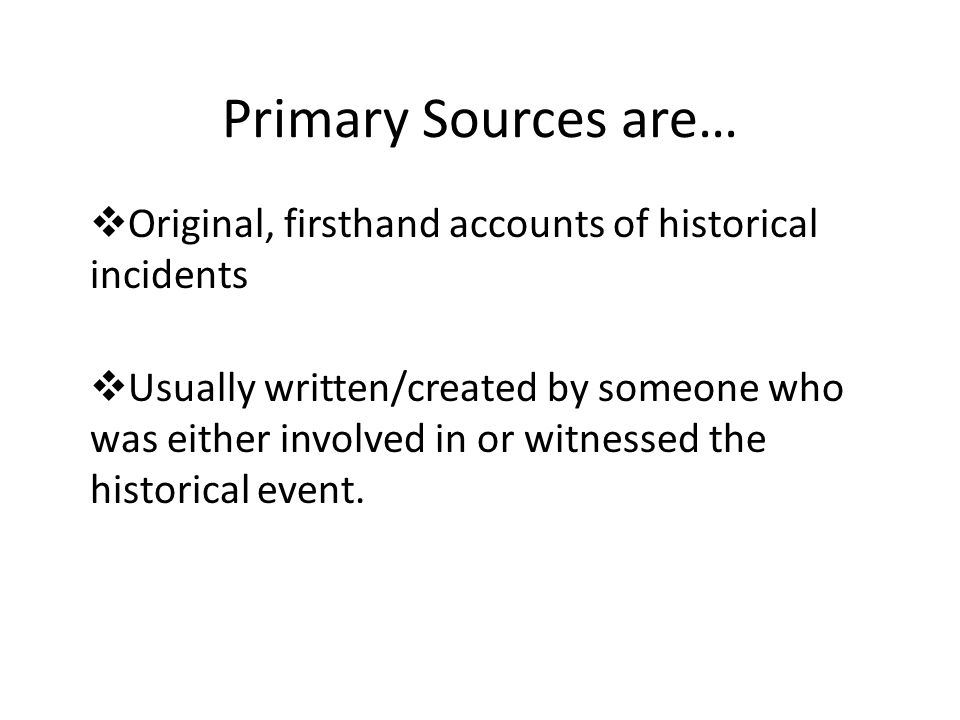 Primary Sources are…  Original, firsthand accounts of historical incidents  Usually written/created by someone who was either involved in or witnessed the historical event.