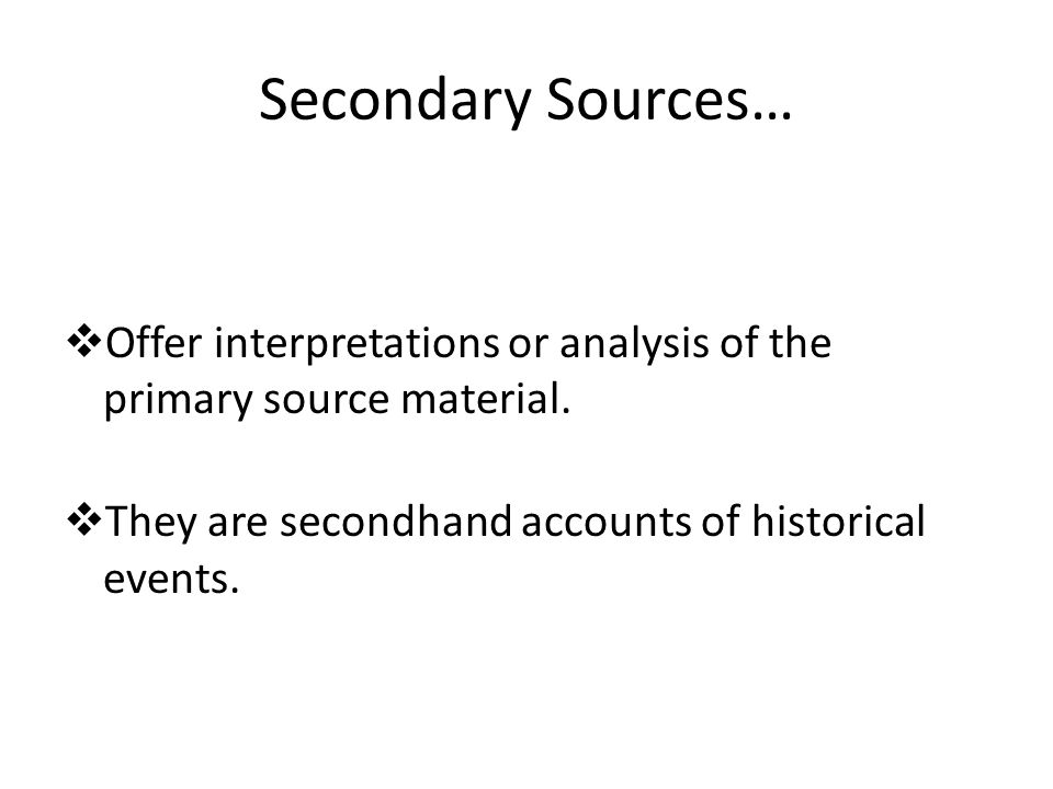 Secondary Sources…  Offer interpretations or analysis of the primary source material.