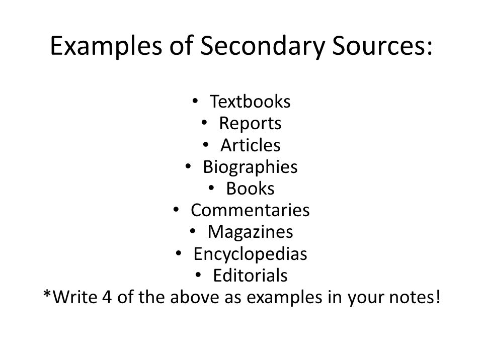 Examples of Secondary Sources: Textbooks Reports Articles Biographies Books Commentaries Magazines Encyclopedias Editorials *Write 4 of the above as examples in your notes!