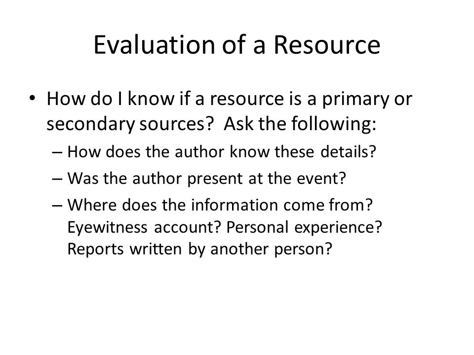Evaluation of a Resource How do I know if a resource is a primary or secondary sources.