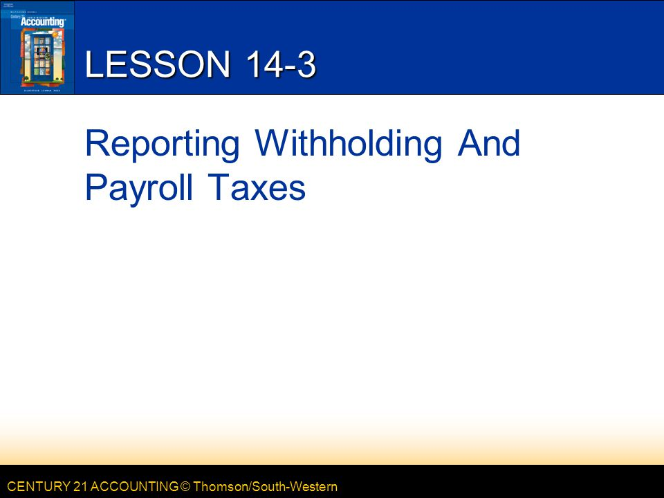 CENTURY 21 ACCOUNTING © Thomson/South-Western LESSON 14-3 Reporting Withholding And Payroll Taxes