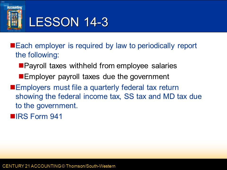 CENTURY 21 ACCOUNTING © Thomson/South-Western LESSON 14-3 Each employer is required by law to periodically report the following: Payroll taxes withheld from employee salaries Employer payroll taxes due the government Employers must file a quarterly federal tax return showing the federal income tax, SS tax and MD tax due to the government.