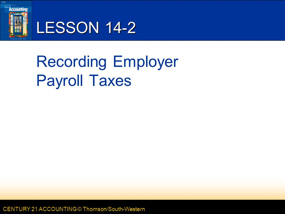 CENTURY 21 ACCOUNTING © Thomson/South-Western LESSON 14-2 Recording Employer Payroll Taxes