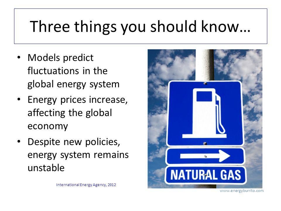 Three things you should know… Models predict fluctuations in the global energy system Energy prices increase, affecting the global economy Despite new policies, energy system remains unstable   International Energy Agency, 2012