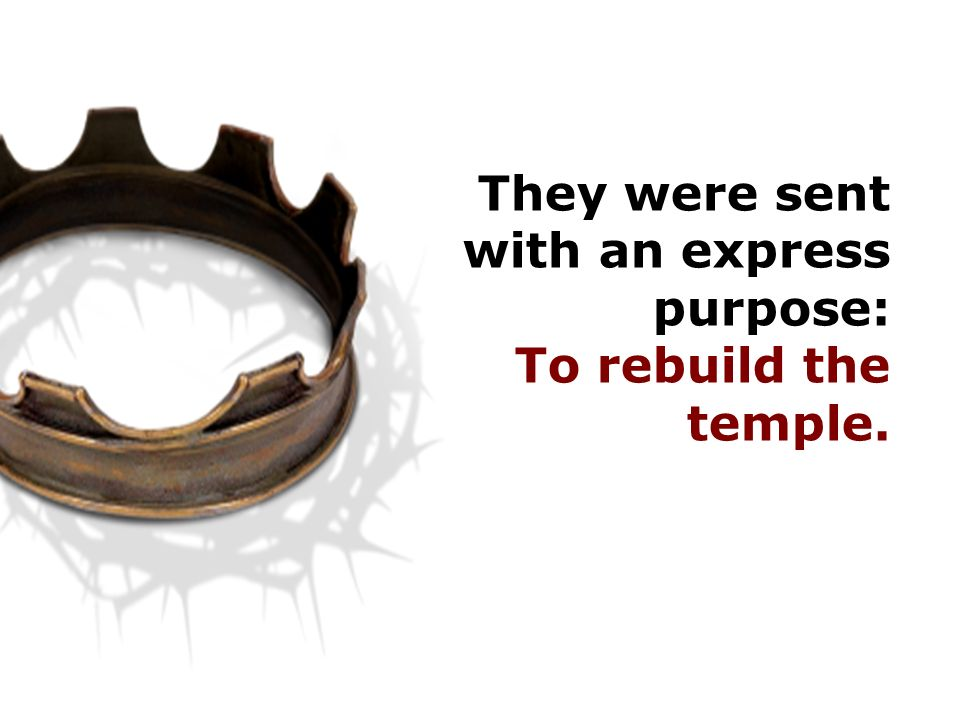 They were sent with an express purpose: To rebuild the temple.