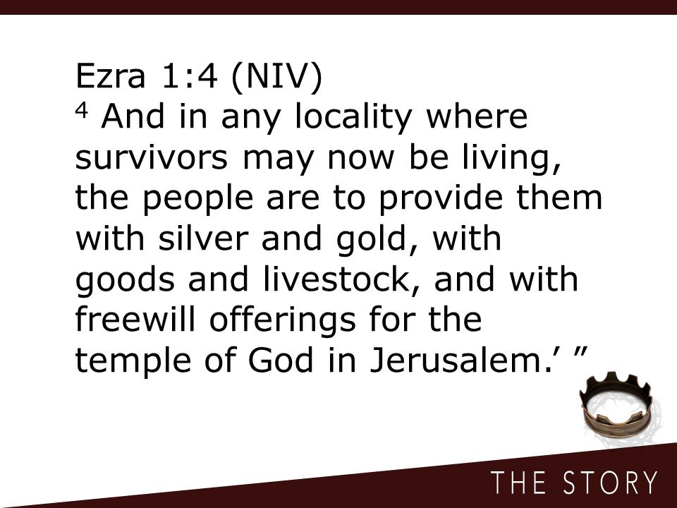 Ezra 1:4 (NIV) 4 And in any locality where survivors may now be living, the people are to provide them with silver and gold, with goods and livestock, and with freewill offerings for the temple of God in Jerusalem.'