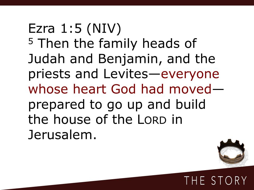Ezra 1:5 (NIV) 5 Then the family heads of Judah and Benjamin, and the priests and Levites—everyone whose heart God had moved— prepared to go up and build the house of the L ORD in Jerusalem.