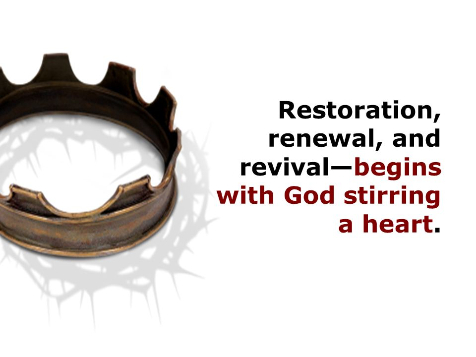 Restoration, renewal, and revival—begins with God stirring a heart.