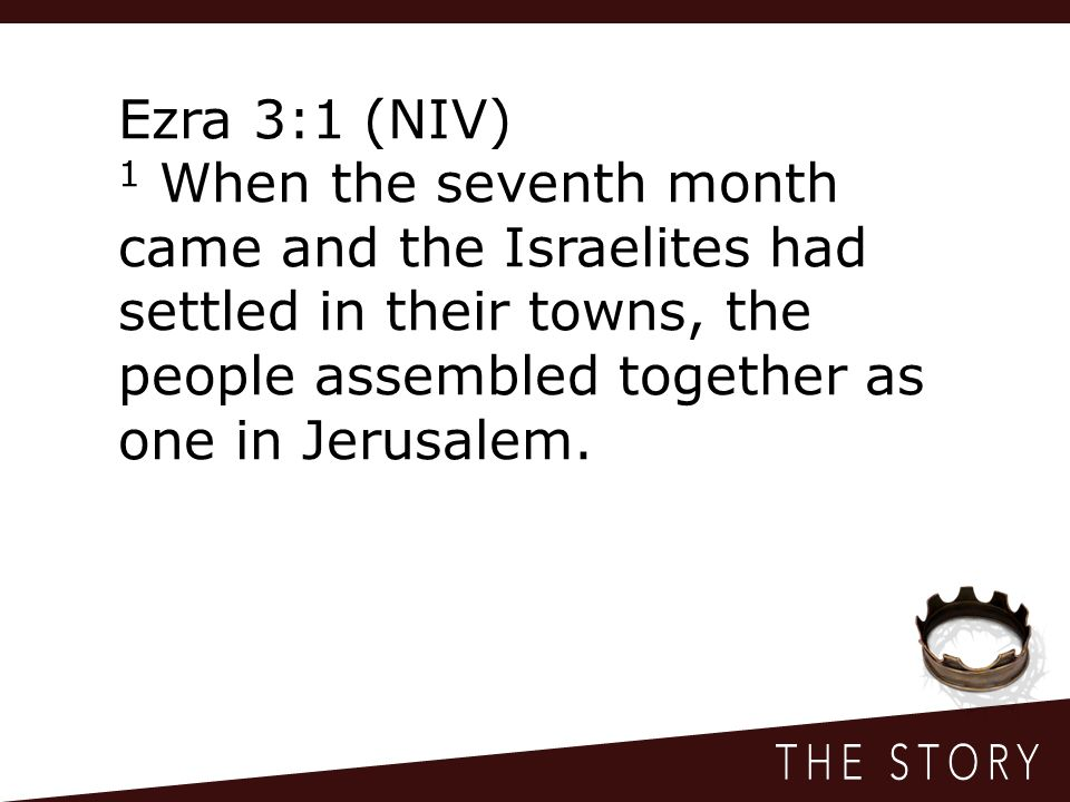 Ezra 3:1 (NIV) 1 When the seventh month came and the Israelites had settled in their towns, the people assembled together as one in Jerusalem.