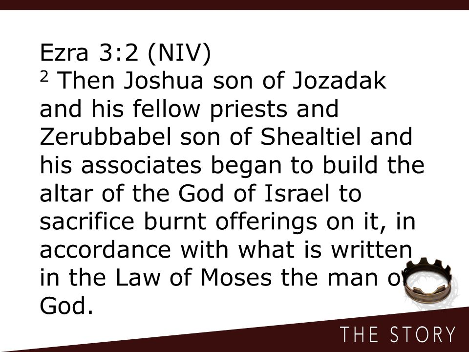 Ezra 3:2 (NIV) 2 Then Joshua son of Jozadak and his fellow priests and Zerubbabel son of Shealtiel and his associates began to build the altar of the God of Israel to sacrifice burnt offerings on it, in accordance with what is written in the Law of Moses the man of God.