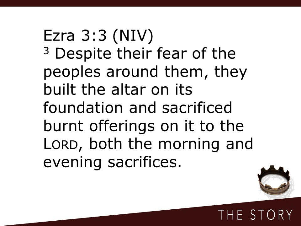 Ezra 3:3 (NIV) 3 Despite their fear of the peoples around them, they built the altar on its foundation and sacrificed burnt offerings on it to the L ORD, both the morning and evening sacrifices.
