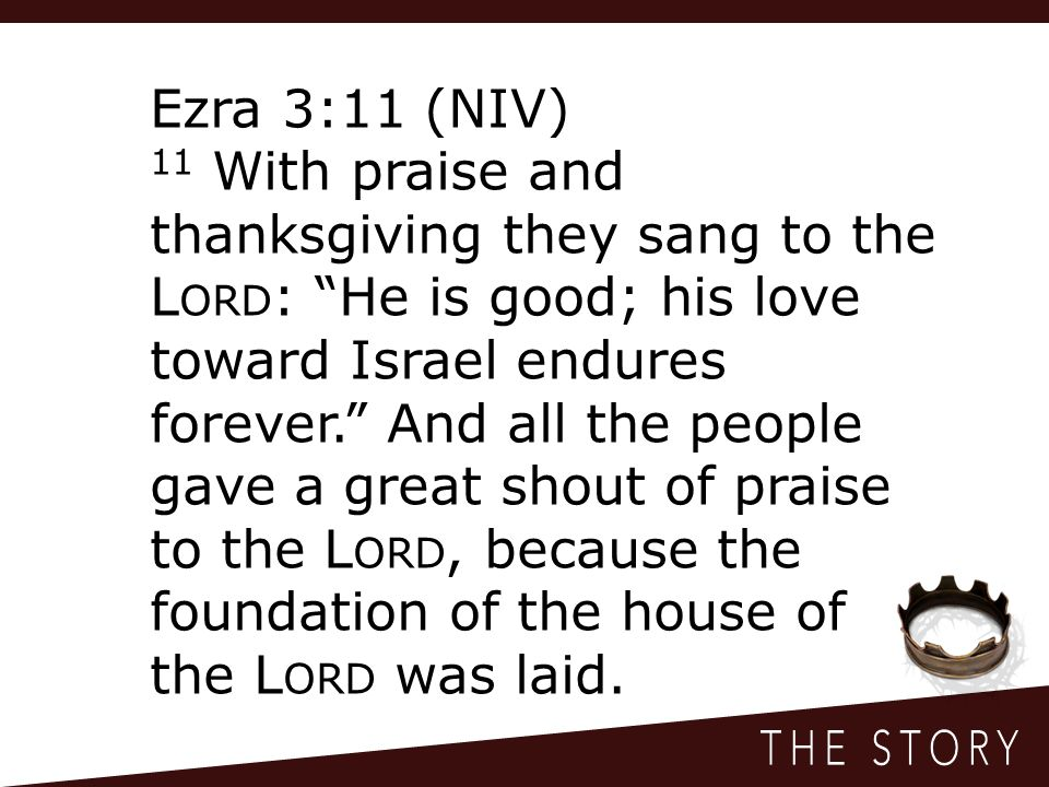 Ezra 3:11 (NIV) 11 With praise and thanksgiving they sang to the L ORD : He is good; his love toward Israel endures forever. And all the people gave a great shout of praise to the L ORD, because the foundation of the house of the L ORD was laid.