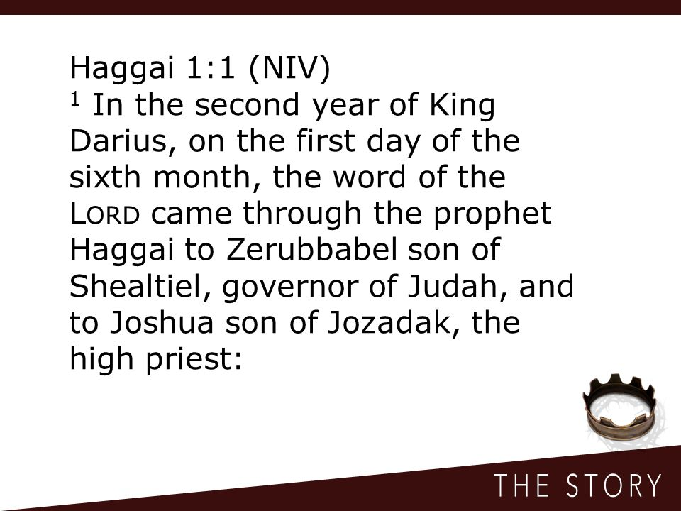 Haggai 1:1 (NIV) 1 In the second year of King Darius, on the first day of the sixth month, the word of the L ORD came through the prophet Haggai to Zerubbabel son of Shealtiel, governor of Judah, and to Joshua son of Jozadak, the high priest: