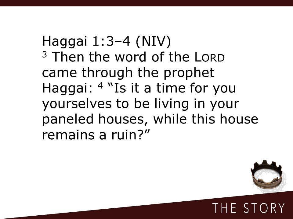 Haggai 1:3–4 (NIV) 3 Then the word of the L ORD came through the prophet Haggai: 4 Is it a time for you yourselves to be living in your paneled houses, while this house remains a ruin