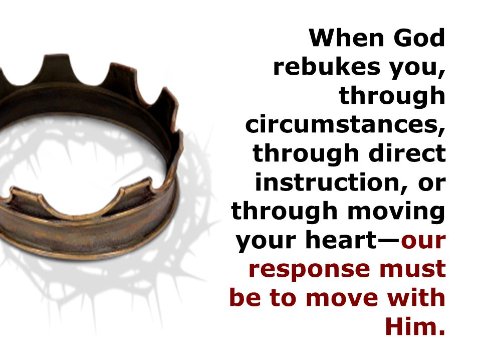 When God rebukes you, through circumstances, through direct instruction, or through moving your heart—our response must be to move with Him.