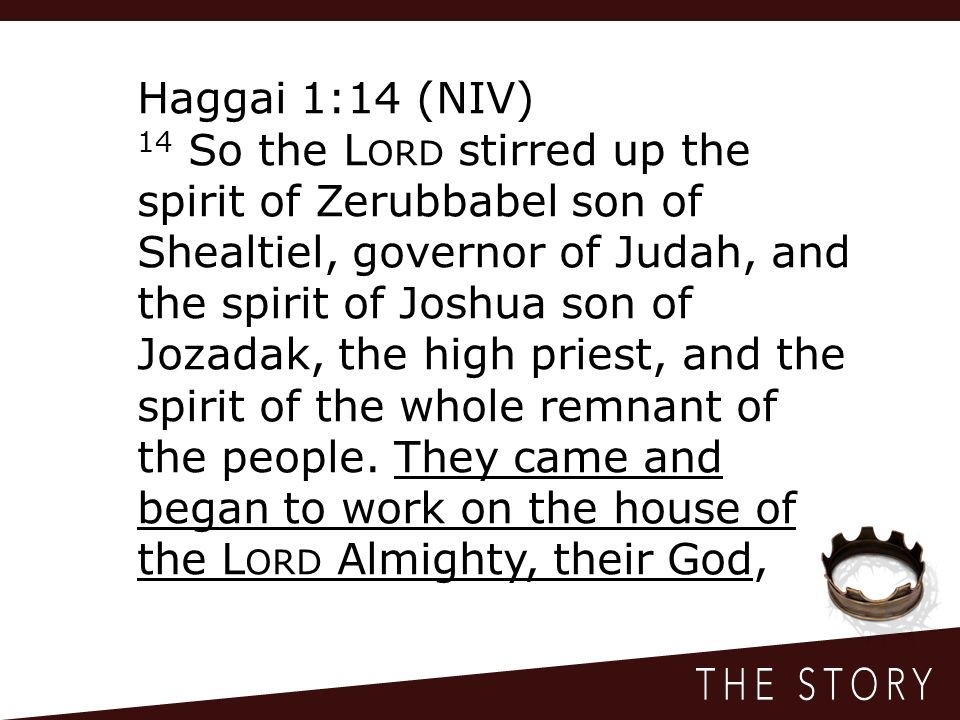 Haggai 1:14 (NIV) 14 So the L ORD stirred up the spirit of Zerubbabel son of Shealtiel, governor of Judah, and the spirit of Joshua son of Jozadak, the high priest, and the spirit of the whole remnant of the people.