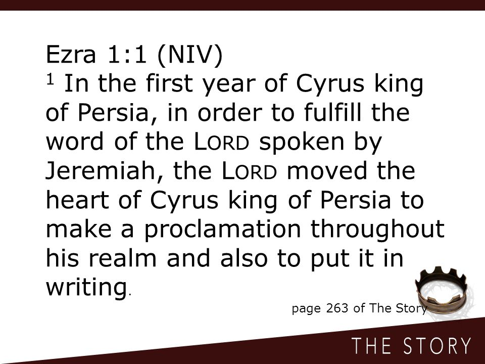 Ezra 1:1 (NIV) 1 In the first year of Cyrus king of Persia, in order to fulfill the word of the L ORD spoken by Jeremiah, the L ORD moved the heart of Cyrus king of Persia to make a proclamation throughout his realm and also to put it in writing.