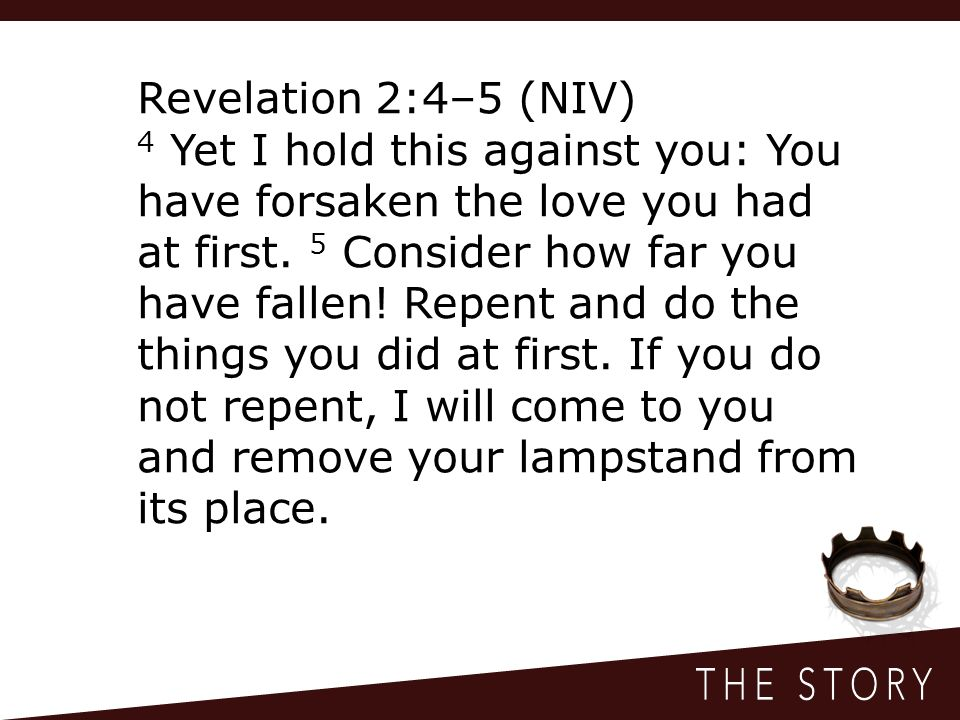 Revelation 2:4–5 (NIV) 4 Yet I hold this against you: You have forsaken the love you had at first.