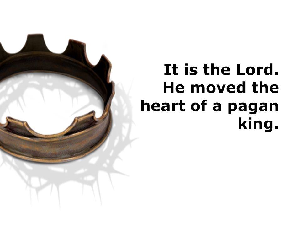 It is the Lord. He moved the heart of a pagan king.
