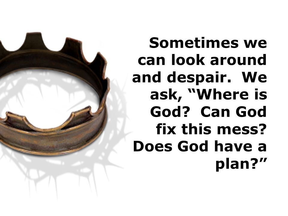 Sometimes we can look around and despair. We ask, Where is God.