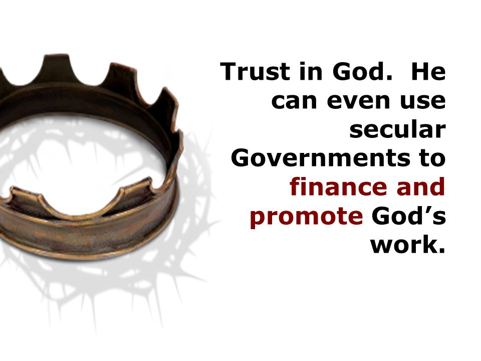 Trust in God. He can even use secular Governments to finance and promote God's work.