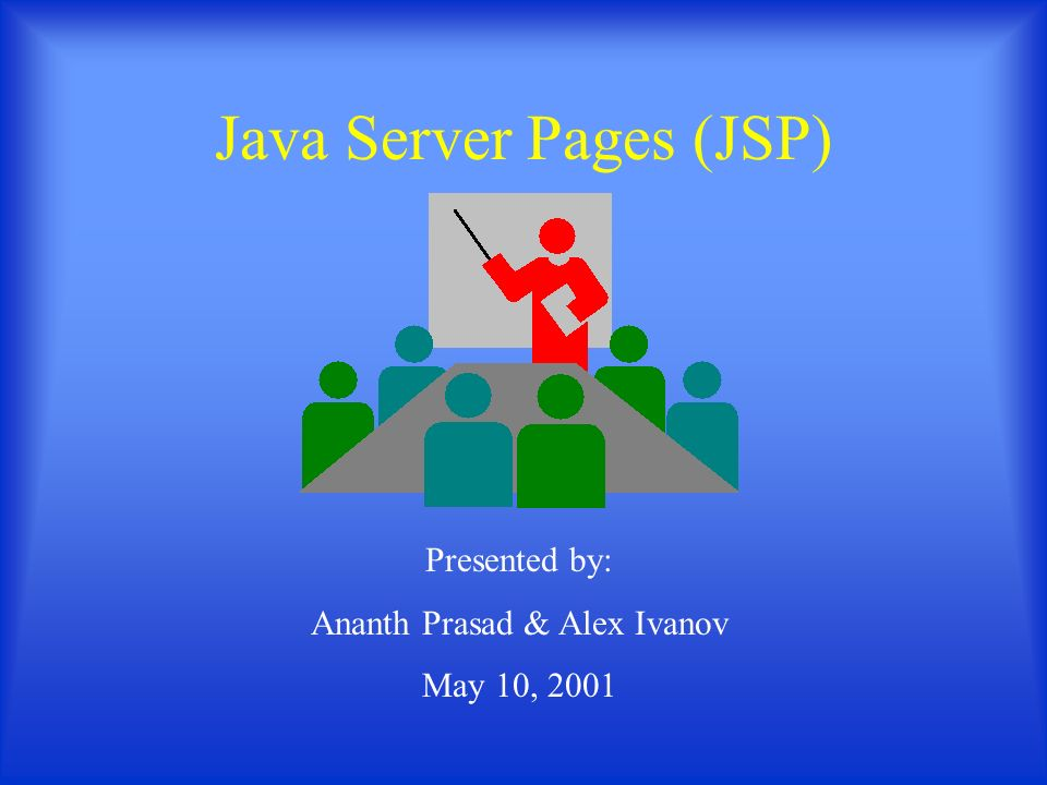 Java Server Pages (JSP) Presented by: Ananth Prasad & Alex Ivanov May 10, 2001
