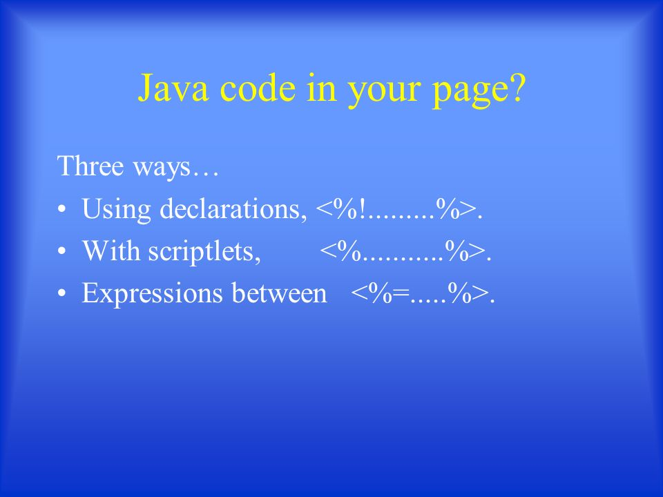 Java code in your page Three ways… Using declarations,. With scriptlets,. Expressions between.