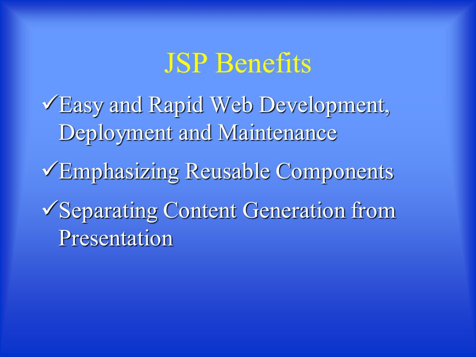 JSP Benefits Easy and Rapid Web Development, Deployment and Maintenance Easy and Rapid Web Development, Deployment and Maintenance Emphasizing Reusable Components Emphasizing Reusable Components Separating Content Generation from Presentation Separating Content Generation from Presentation