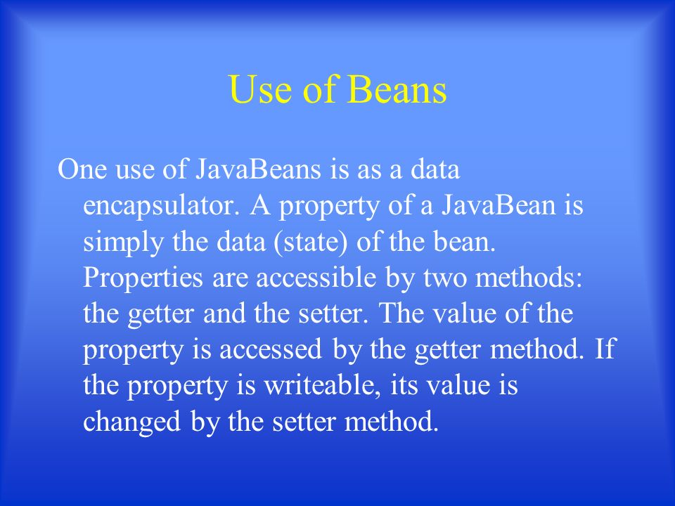 Use of Beans One use of JavaBeans is as a data encapsulator.