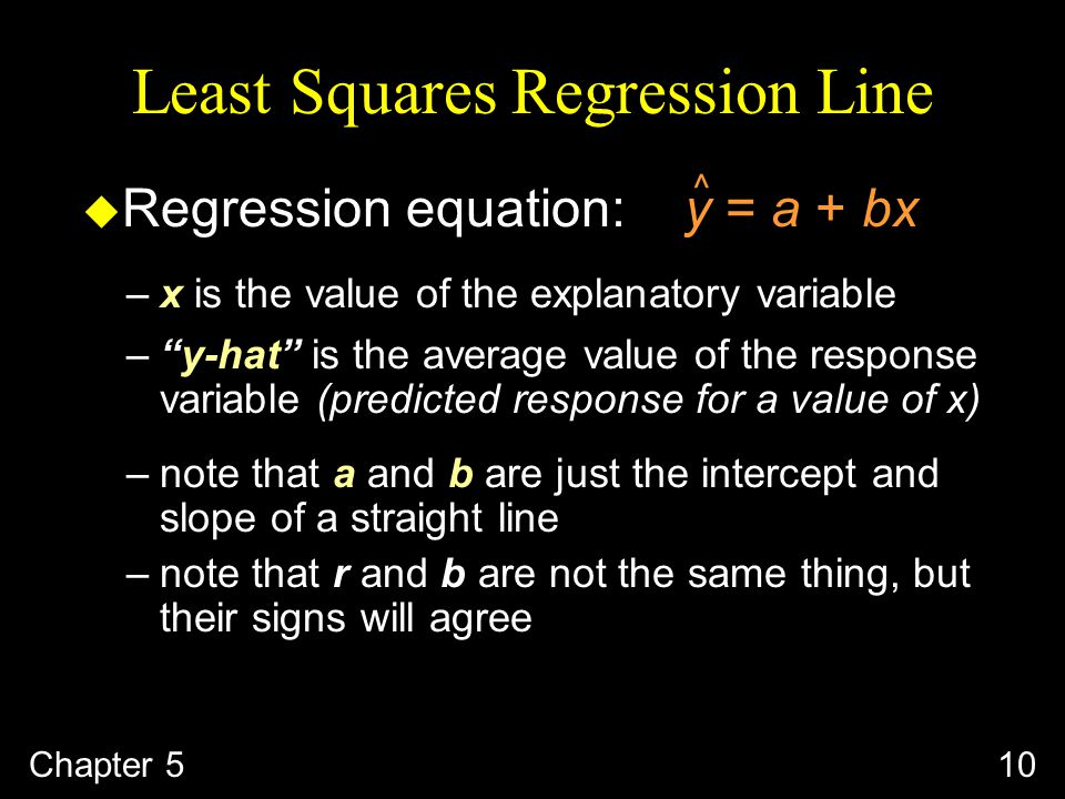 10 Least Squares Regression Line u Regression equation: y = a + bx ^ –x is the value of the explanatory variable – y-hat is the average value of the response variable (predicted response for a value of x) –note that a and b are just the intercept and slope of a straight line –note that r and b are not the same thing, but their signs will agree