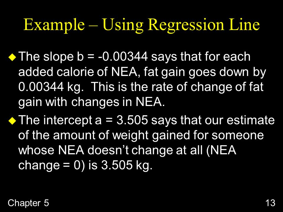 Example – Using Regression Line u The slope b = says that for each added calorie of NEA, fat gain goes down by kg.