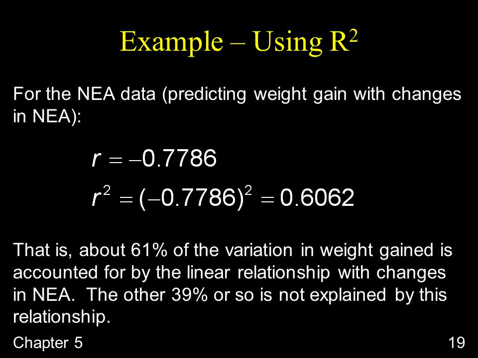 Example – Using R 2 For the NEA data (predicting weight gain with changes in NEA): That is, about 61% of the variation in weight gained is accounted for by the linear relationship with changes in NEA.