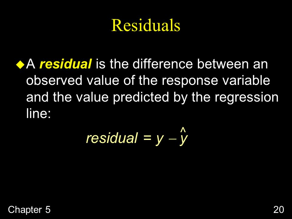 Chapter 520 Residuals u A residual is the difference between an observed value of the response variable and the value predicted by the regression line: residual = y  y ^