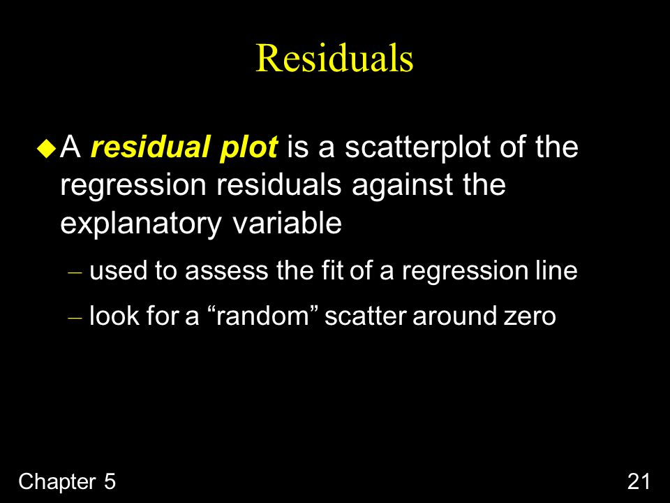 Chapter 521 Residuals u A residual plot is a scatterplot of the regression residuals against the explanatory variable – used to assess the fit of a regression line – look for a random scatter around zero
