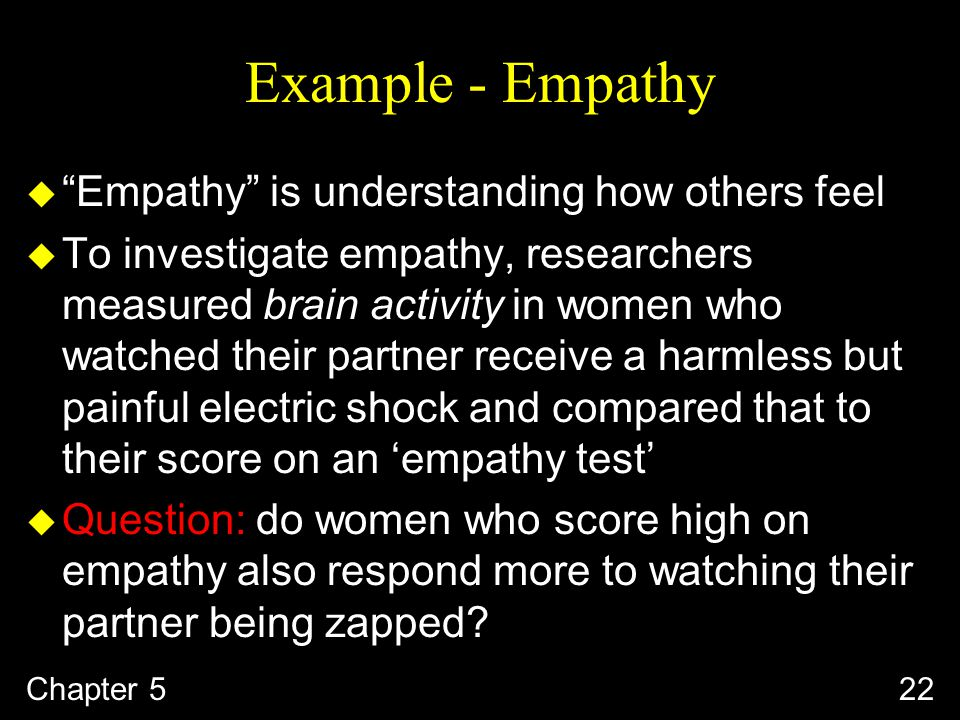 Example - Empathy u Empathy is understanding how others feel u To investigate empathy, researchers measured brain activity in women who watched their partner receive a harmless but painful electric shock and compared that to their score on an 'empathy test' u Question: do women who score high on empathy also respond more to watching their partner being zapped.