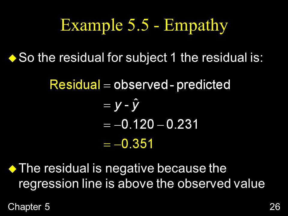 Example Empathy u So the residual for subject 1 the residual is: u The residual is negative because the regression line is above the observed value Chapter 526