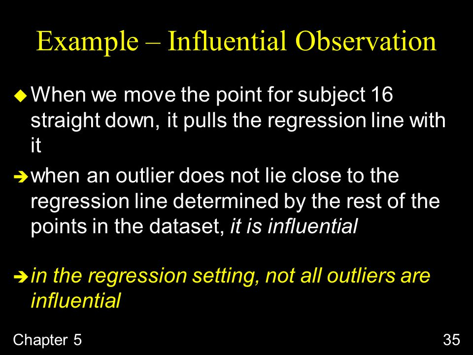Example – Influential Observation u When we move the point for subject 16 straight down, it pulls the regression line with it  when an outlier does not lie close to the regression line determined by the rest of the points in the dataset, it is influential  in the regression setting, not all outliers are influential Chapter 535