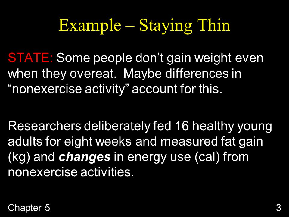 Example – Staying Thin STATE: Some people don't gain weight even when they overeat.