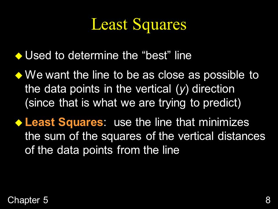 8 Least Squares u Used to determine the best line u We want the line to be as close as possible to the data points in the vertical (y) direction (since that is what we are trying to predict) u Least Squares: use the line that minimizes the sum of the squares of the vertical distances of the data points from the line