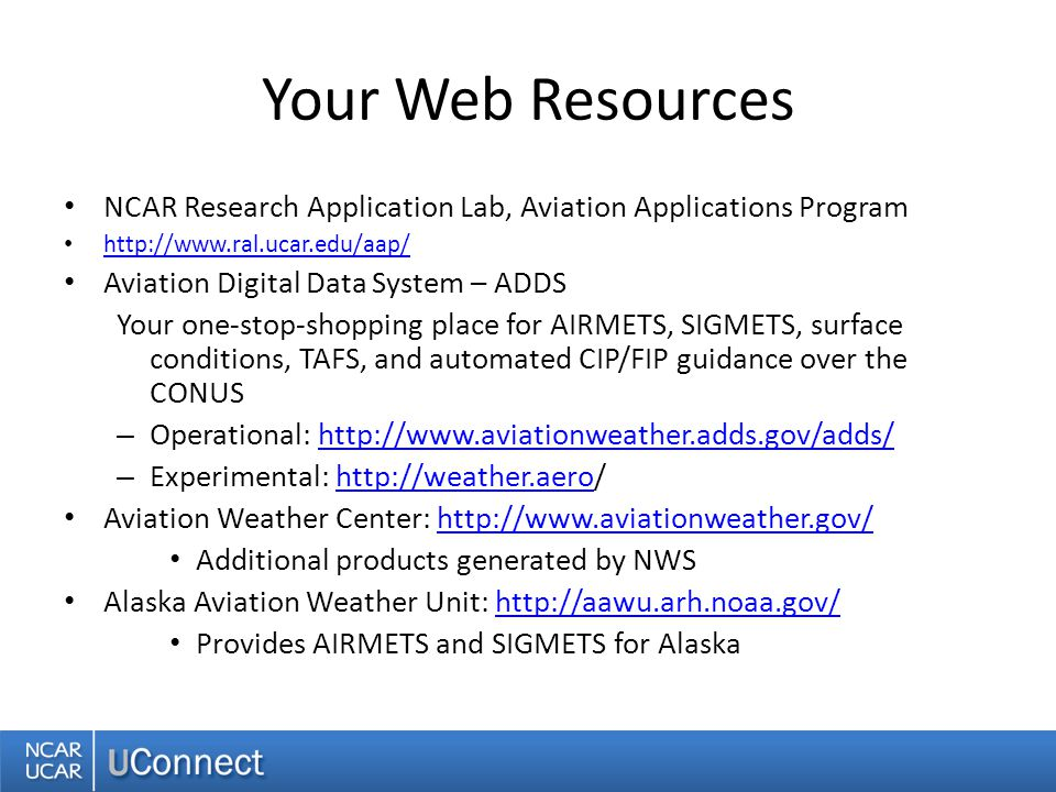Your Web Resources NCAR Research Application Lab, Aviation Applications Program   Aviation Digital Data System – ADDS Your one-stop-shopping place for AIRMETS, SIGMETS, surface conditions, TAFS, and automated CIP/FIP guidance over the CONUS – Operational:   – Experimental:   Aviation Weather Center:   Additional products generated by NWS Alaska Aviation Weather Unit:   Provides AIRMETS and SIGMETS for Alaska