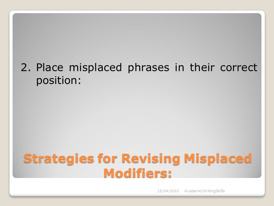 Strategies for Revising Misplaced Modifiers: 2.Place misplaced phrases in their correct position: 12/04/2010AcademicWritingSkills