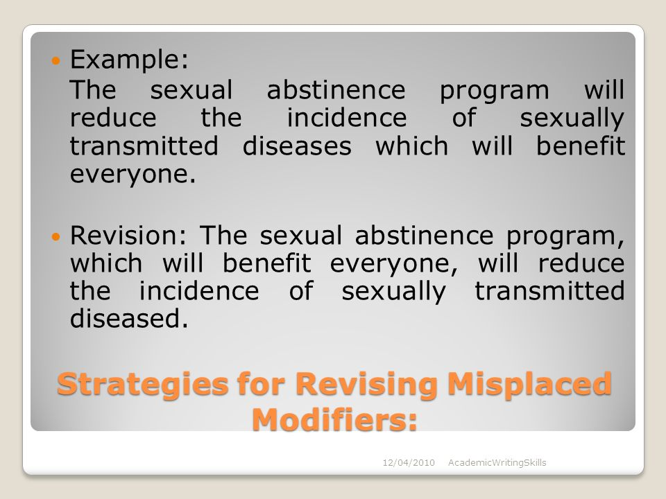 Strategies for Revising Misplaced Modifiers: Example: The sexual abstinence program will reduce the incidence of sexually transmitted diseases which will benefit everyone.