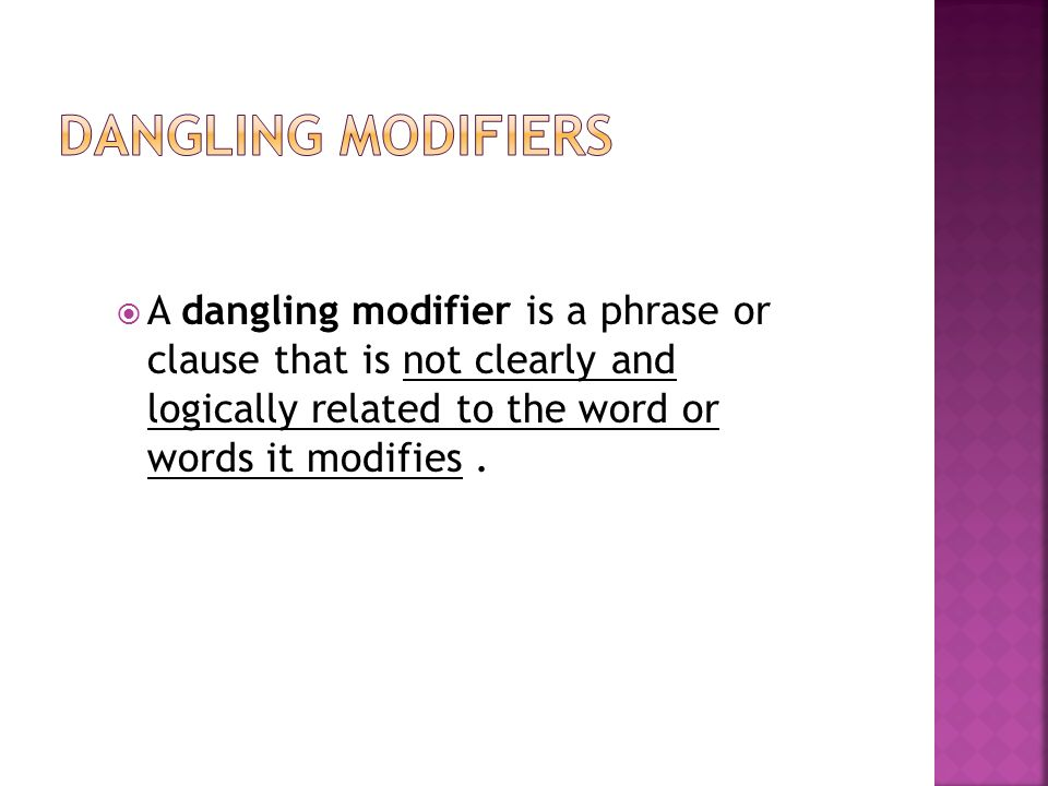  A dangling modifier is a phrase or clause that is not clearly and logically related to the word or words it modifies.
