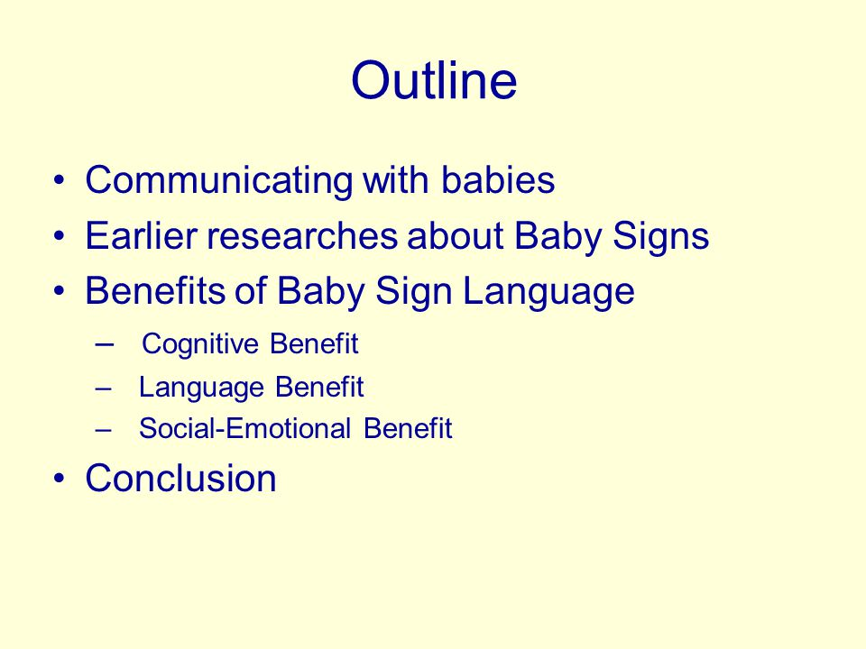 Outline Communicating with babies Earlier researches about Baby Signs Benefits of Baby Sign Language – Cognitive Benefit – Language Benefit – Social-Emotional Benefit Conclusion