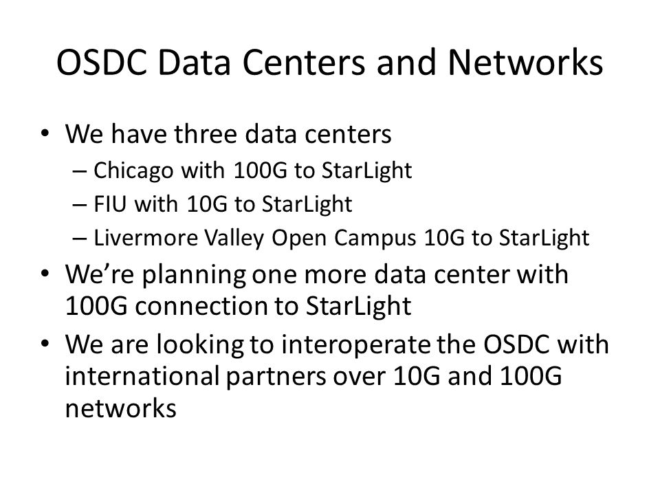OSDC Data Centers and Networks We have three data centers – Chicago with 100G to StarLight – FIU with 10G to StarLight – Livermore Valley Open Campus 10G to StarLight We're planning one more data center with 100G connection to StarLight We are looking to interoperate the OSDC with international partners over 10G and 100G networks