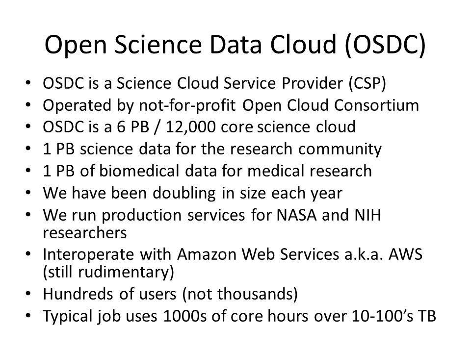 Open Science Data Cloud (OSDC) OSDC is a Science Cloud Service Provider (CSP) Operated by not-for-profit Open Cloud Consortium OSDC is a 6 PB / 12,000 core science cloud 1 PB science data for the research community 1 PB of biomedical data for medical research We have been doubling in size each year We run production services for NASA and NIH researchers Interoperate with Amazon Web Services a.k.a.