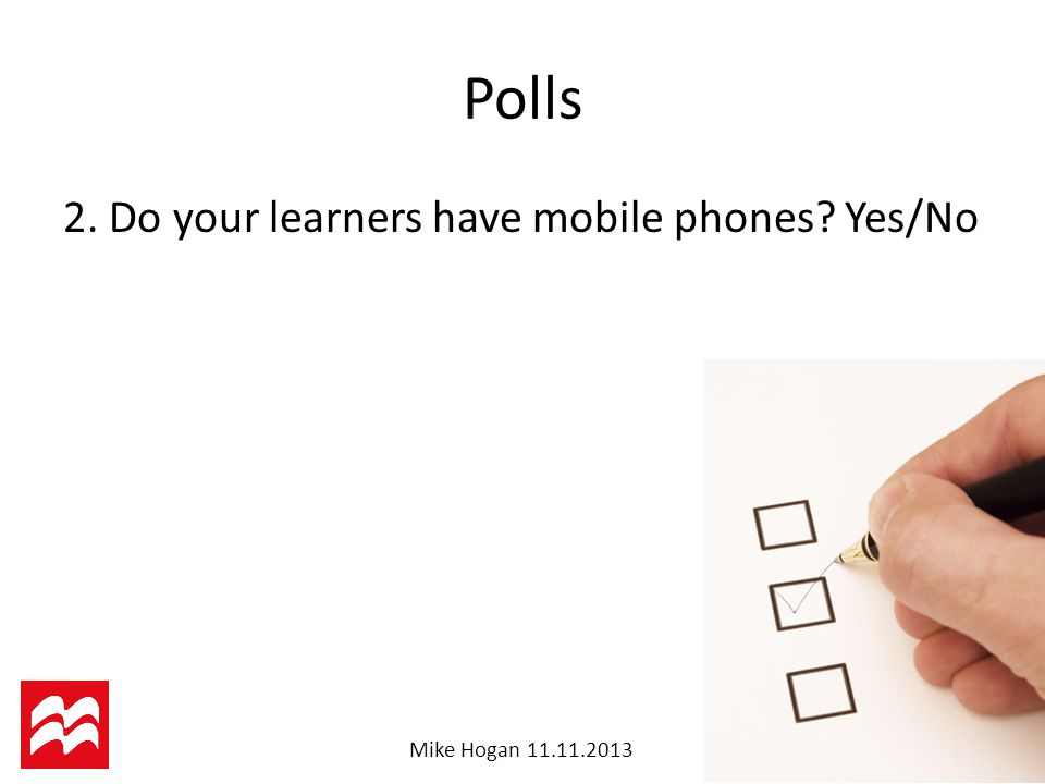 Mike Hogan Do your learners have mobile phones Yes/No Polls
